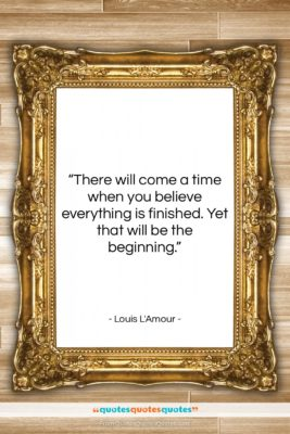 """Louis L'Amour quote: """"There will come a time when you…""""- at QuotesQuotesQuotes.com"""