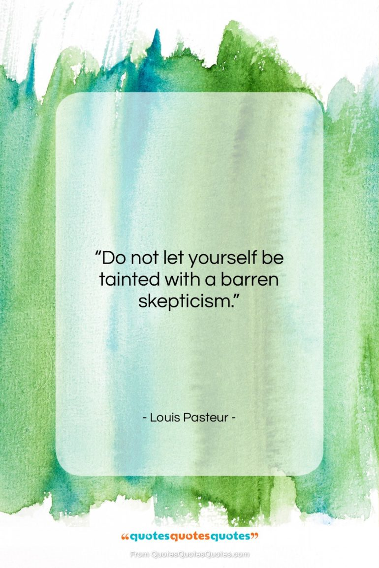 """Louis Pasteur quote: """"Do not let yourself be tainted with…""""- at QuotesQuotesQuotes.com"""