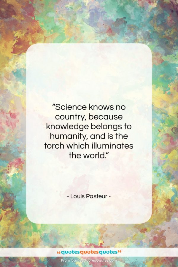 """Louis Pasteur quote: """"Science knows no country, because knowledge belongs…""""- at QuotesQuotesQuotes.com"""