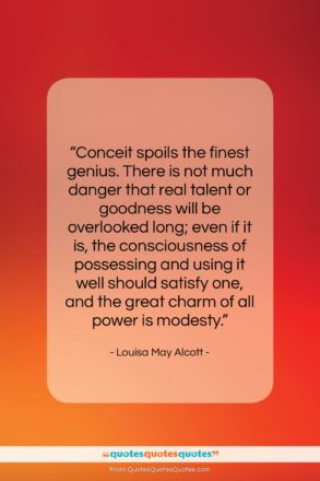 """Louisa May Alcott quote: """"Conceit spoils the finest genius. There is…""""- at QuotesQuotesQuotes.com"""