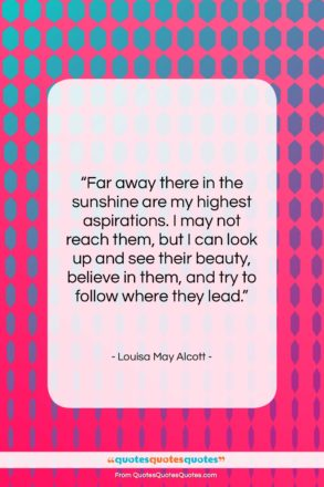 """Louisa May Alcott quote: """"Far away there in the sunshine are…""""- at QuotesQuotesQuotes.com"""