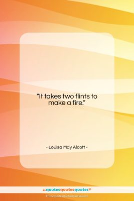 "Louisa May Alcott quote: ""It takes two flints to make a…""- at QuotesQuotesQuotes.com"