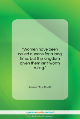 """Louisa May Alcott quote: """"Women have been called queens for a…""""- at QuotesQuotesQuotes.com"""