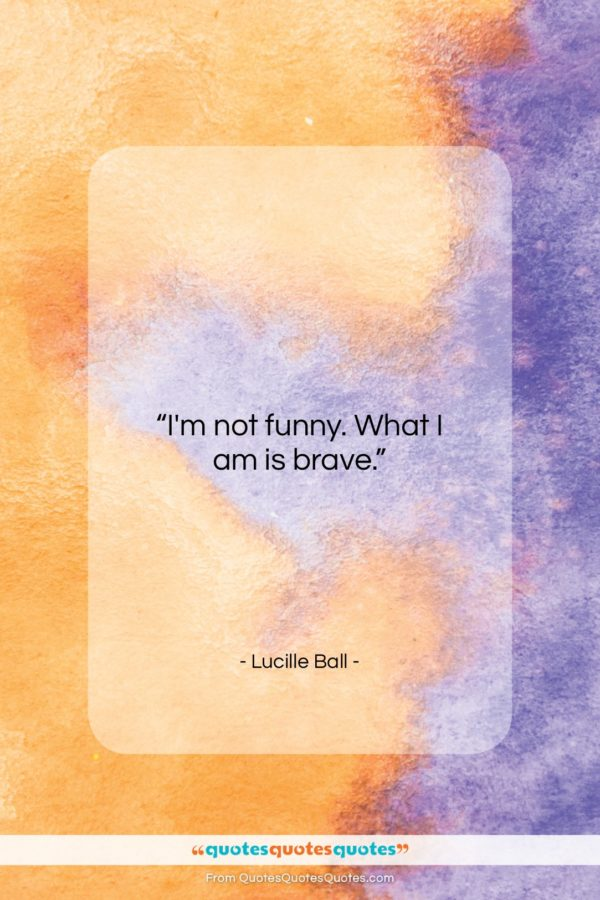 """Lucille Ball quote: """"I'm not funny. What I am is…""""- at QuotesQuotesQuotes.com"""