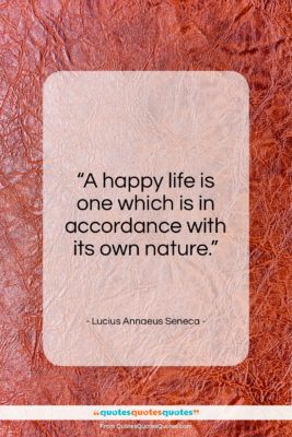 "Lucius Annaeus Seneca quote: ""A happy life is one which is…""- at QuotesQuotesQuotes.com"