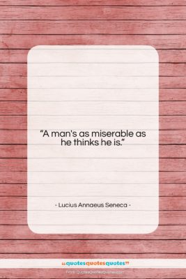 """Lucius Annaeus Seneca quote: """"A man's as miserable as he thinks…""""- at QuotesQuotesQuotes.com"""