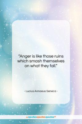 "Lucius Annaeus Seneca quote: ""Anger is like those ruins which smash…""- at QuotesQuotesQuotes.com"