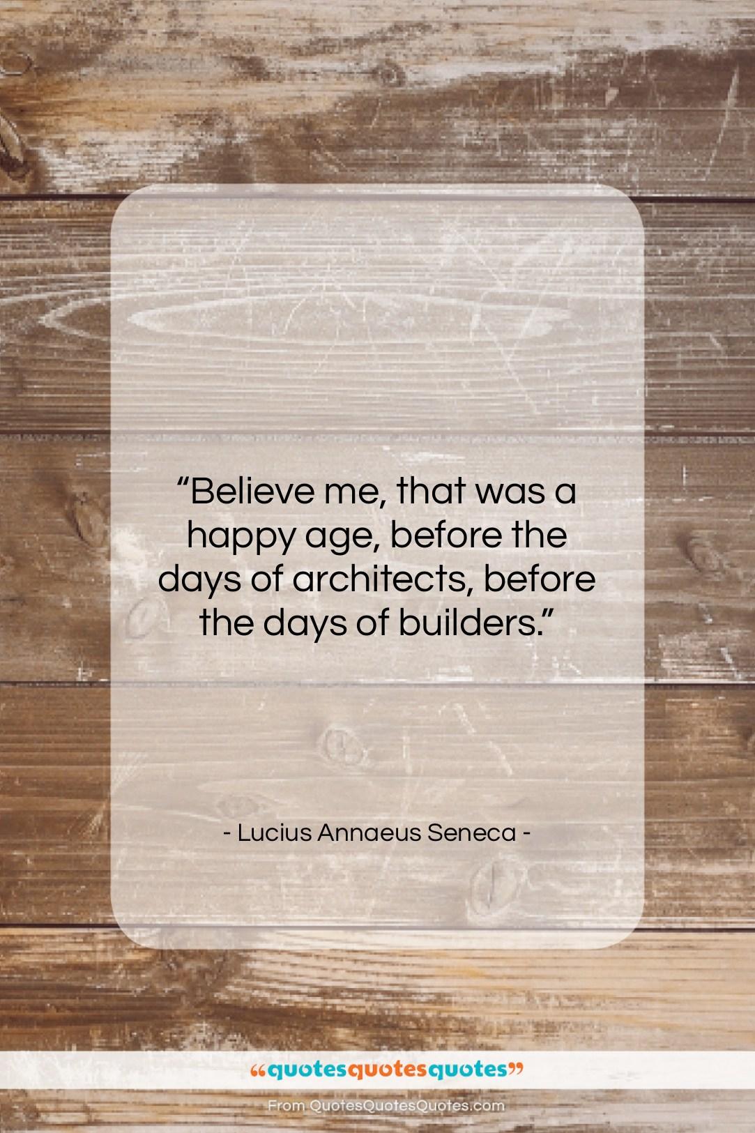 """Lucius Annaeus Seneca quote: """"Believe me, that was a happy age,…""""- at QuotesQuotesQuotes.com"""