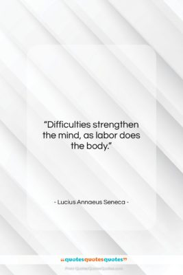 """Lucius Annaeus Seneca quote: """"Difficulties strengthen the mind, as labor does…""""- at QuotesQuotesQuotes.com"""