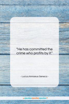 "Lucius Annaeus Seneca quote: ""He has committed the crime who profits…""- at QuotesQuotesQuotes.com"