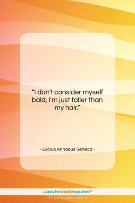 """Lucius Annaeus Seneca quote: """"I don't consider myself bald, I'm just…""""- at QuotesQuotesQuotes.com"""