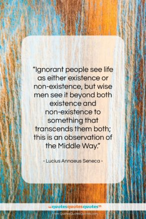 "Lucius Annaeus Seneca quote: ""Ignorant people see life as either existence…""- at QuotesQuotesQuotes.com"