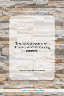 """Lucius Annaeus Seneca quote: """"The mind unlearns with difficulty what it…""""- at QuotesQuotesQuotes.com"""
