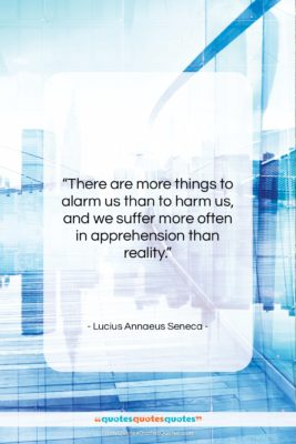 "Lucius Annaeus Seneca quote: ""There are more things to alarm us…""- at QuotesQuotesQuotes.com"