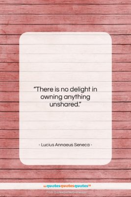 """Lucius Annaeus Seneca quote: """"There is no delight in owning anything…""""- at QuotesQuotesQuotes.com"""