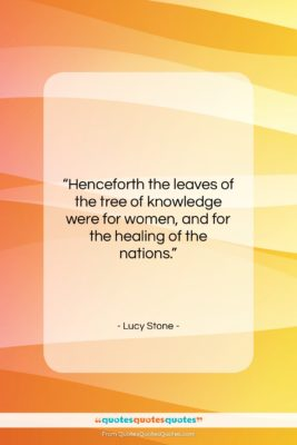 """Lucy Stone quote: """"Henceforth the leaves of the tree of…""""- at QuotesQuotesQuotes.com"""