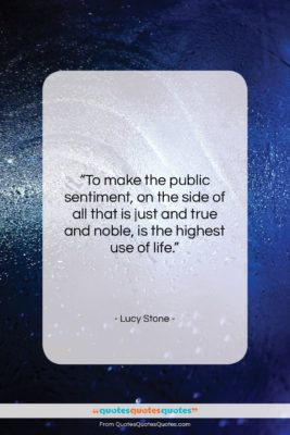 """Lucy Stone quote: """"To make the public sentiment, on the…""""- at QuotesQuotesQuotes.com"""
