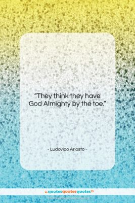 """Ludovico Ariosto quote: """"They think they have God Almighty by…""""- at QuotesQuotesQuotes.com"""