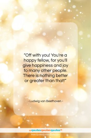 """Ludwig van Beethoven quote: """"Off with you! You're a happy fellow…""""- at QuotesQuotesQuotes.com"""