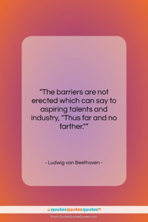 """Ludwig van Beethoven quote: """"The barriers are not erected which can…""""- at QuotesQuotesQuotes.com"""