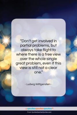 """Ludwig Wittgenstein quote: """"Don't get involved in partial problems, but…""""- at QuotesQuotesQuotes.com"""