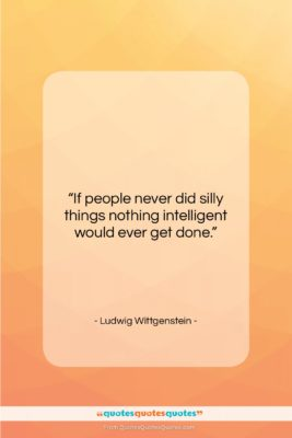 """Ludwig Wittgenstein quote: """"If people never did silly things nothing…""""- at QuotesQuotesQuotes.com"""