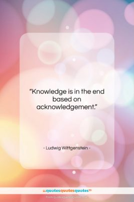 """Ludwig Wittgenstein quote: """"Knowledge is in the end based on…""""- at QuotesQuotesQuotes.com"""