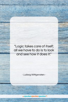 """Ludwig Wittgenstein quote: """"Logic takes care of itself; all we…""""- at QuotesQuotesQuotes.com"""
