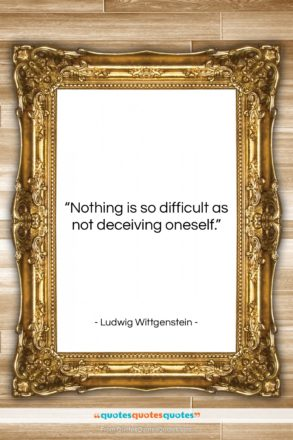 """Ludwig Wittgenstein quote: """"Nothing is so difficult as not deceiving…""""- at QuotesQuotesQuotes.com"""