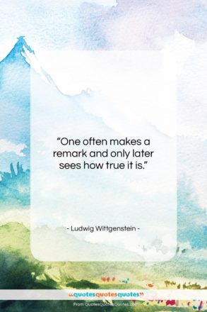 """Ludwig Wittgenstein quote: """"One often makes a remark and only…""""- at QuotesQuotesQuotes.com"""