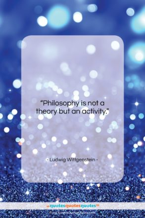 """Ludwig Wittgenstein quote: """"Philosophy is not a theory but an…""""- at QuotesQuotesQuotes.com"""