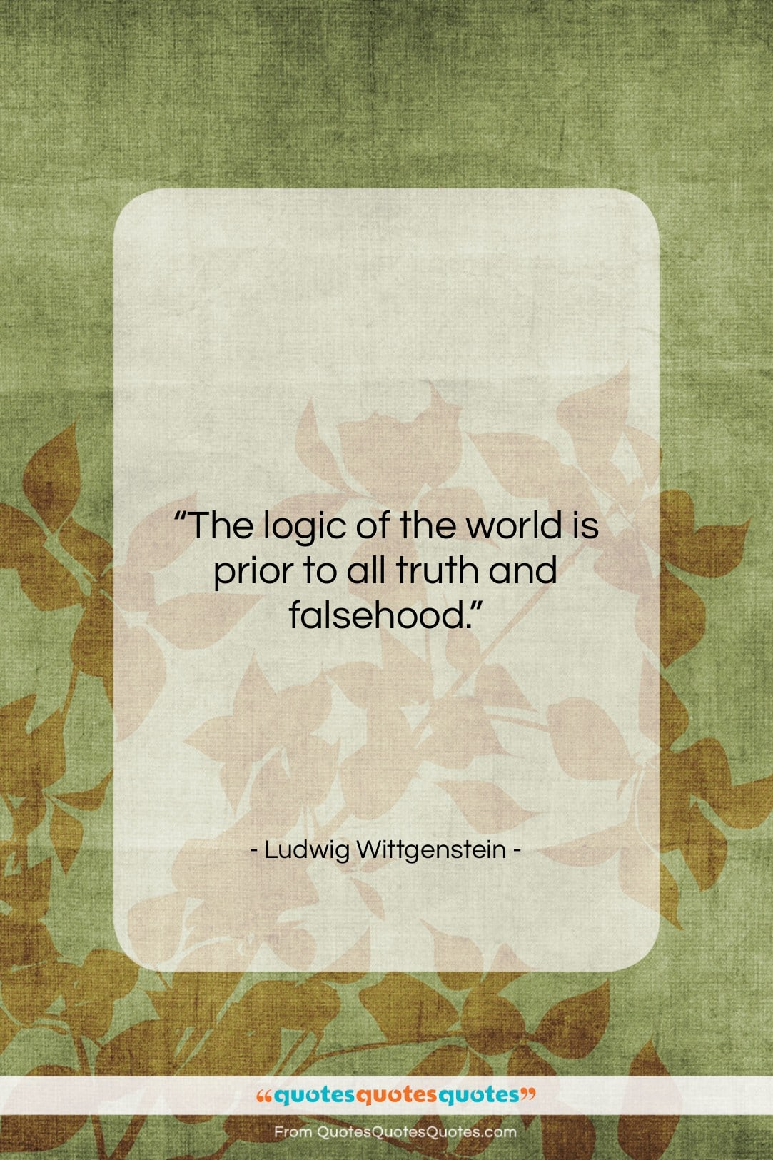 """Ludwig Wittgenstein quote: """"The logic of the world is prior…""""- at QuotesQuotesQuotes.com"""