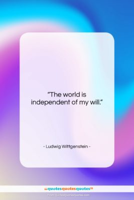 """Ludwig Wittgenstein quote: """"The world is independent of my will….""""- at QuotesQuotesQuotes.com"""