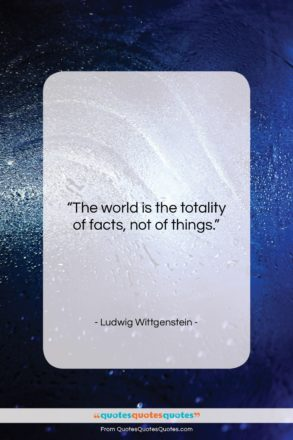 """Ludwig Wittgenstein quote: """"The world is the totality of facts,…""""- at QuotesQuotesQuotes.com"""