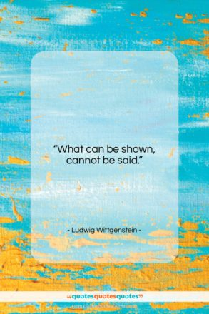 """Ludwig Wittgenstein quote: """"What can be shown, cannot be said….""""- at QuotesQuotesQuotes.com"""