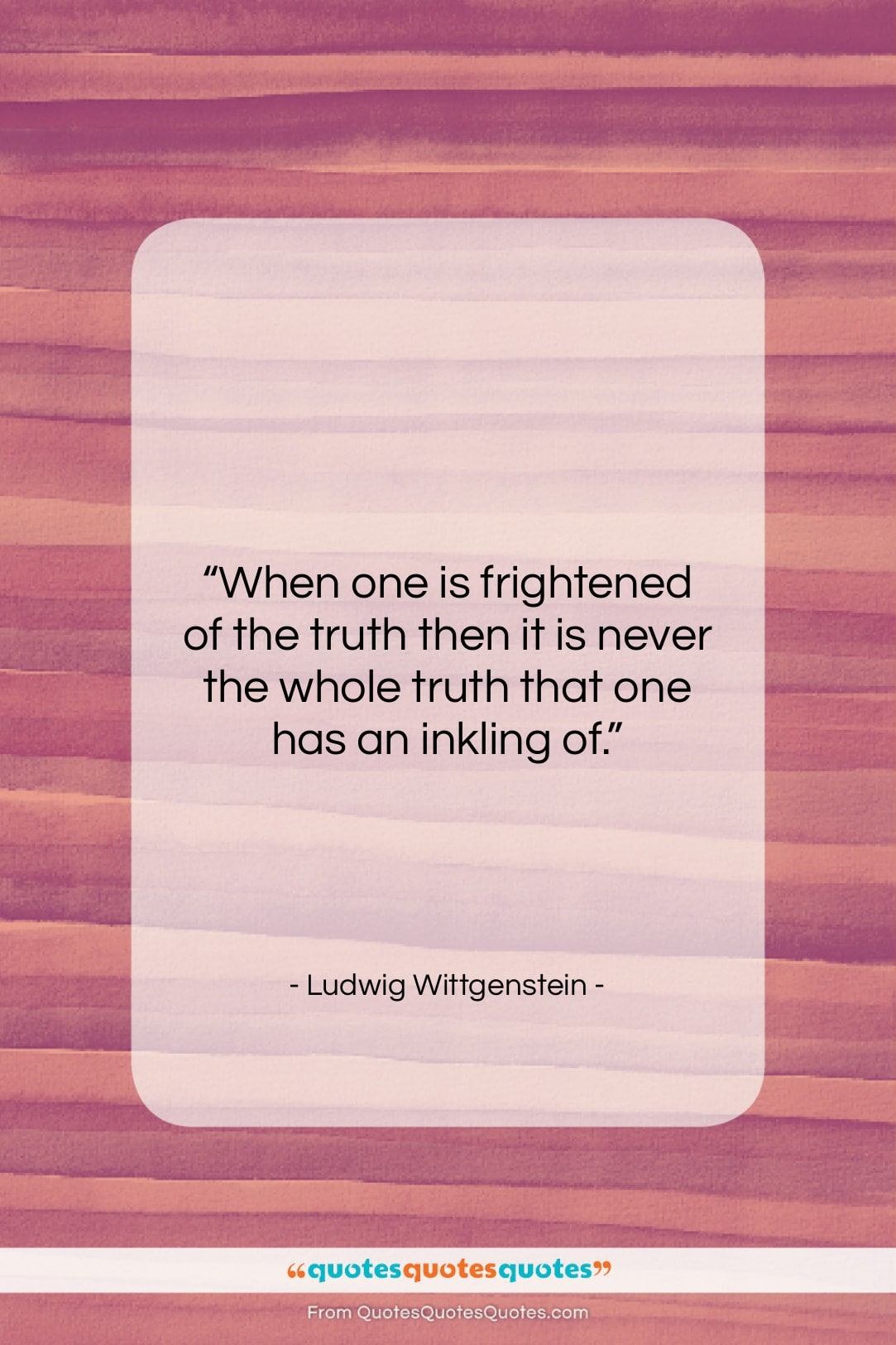 """Ludwig Wittgenstein quote: """"When one is frightened of the truth…""""- at QuotesQuotesQuotes.com"""