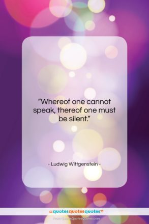 """Ludwig Wittgenstein quote: """"Whereof one cannot speak, thereof one must…""""- at QuotesQuotesQuotes.com"""