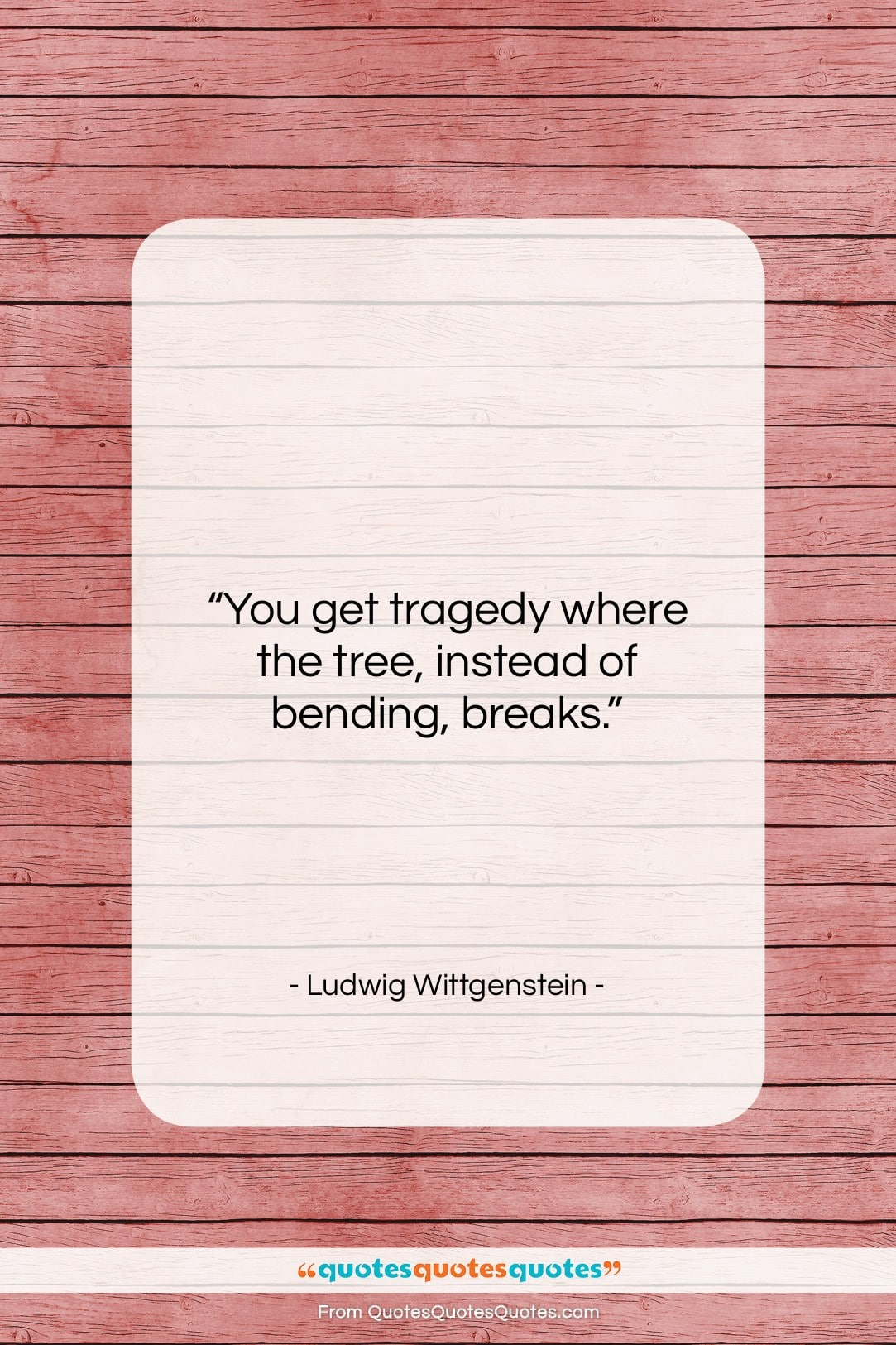 """Ludwig Wittgenstein quote: """"You get tragedy where the tree, instead…""""- at QuotesQuotesQuotes.com"""