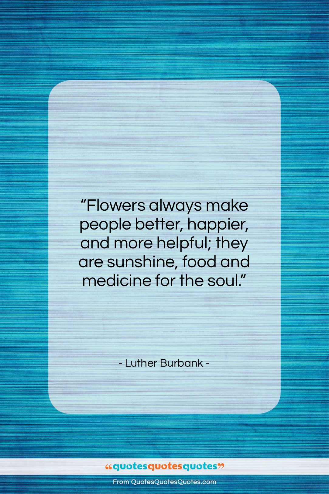 """Luther Burbank quote: """"Flowers always make people better, happier, and…""""- at QuotesQuotesQuotes.com"""