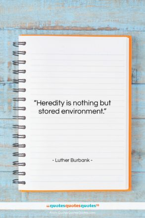 """Luther Burbank quote: """"Heredity is nothing but stored environment….""""- at QuotesQuotesQuotes.com"""