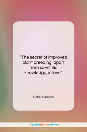 """Luther Burbank quote: """"The secret of improved plant breeding, apart…""""- at QuotesQuotesQuotes.com"""
