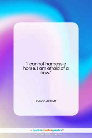 """Lyman Abbott quote: """"I cannot harness a horse. I am…""""- at QuotesQuotesQuotes.com"""