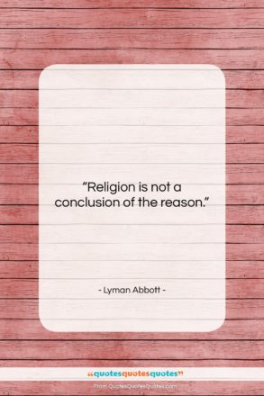 """Lyman Abbott quote: """"Religion is not a conclusion of the…""""- at QuotesQuotesQuotes.com"""