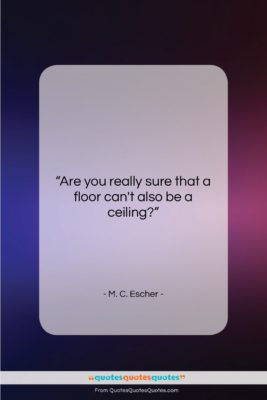 """M. C. Escher quote: """"Are you really sure that a floor…""""- at QuotesQuotesQuotes.com"""