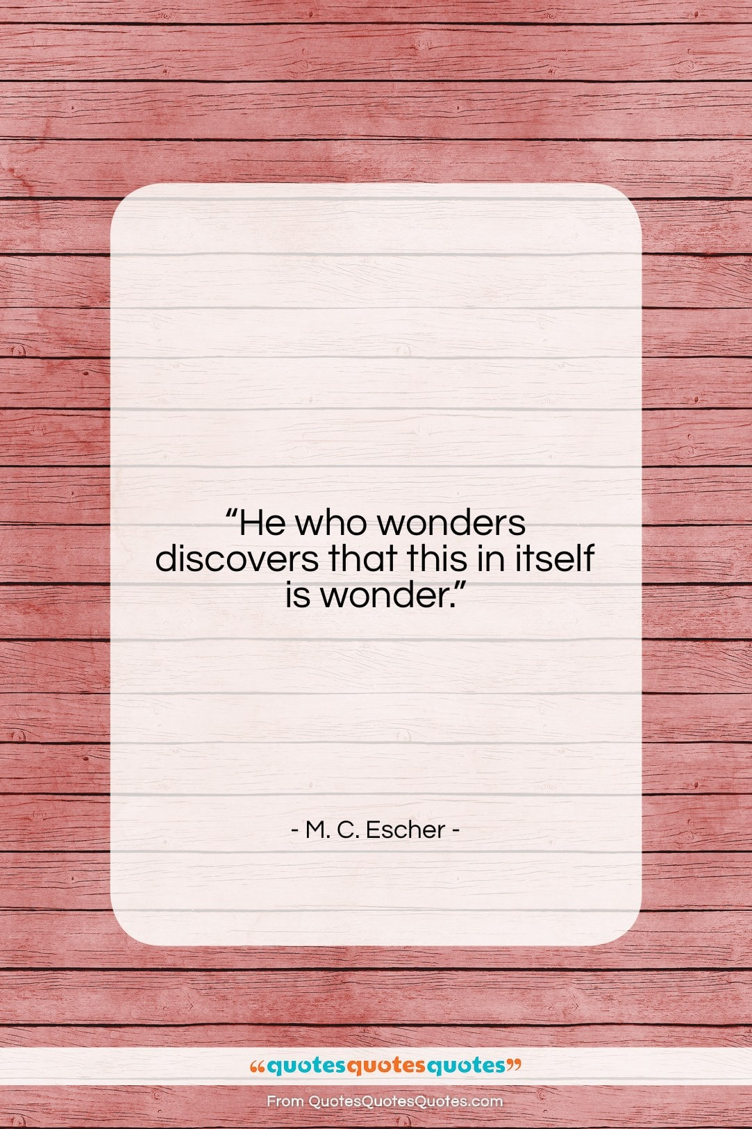 """M. C. Escher quote: """"He who wonders discovers that this in…""""- at QuotesQuotesQuotes.com"""