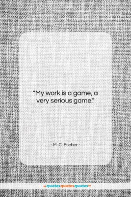 "M. C. Escher quote: ""My work is a game, a very…""- at QuotesQuotesQuotes.com"