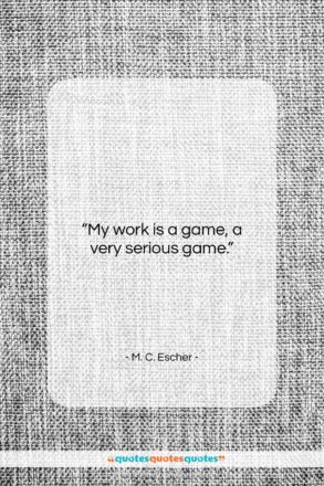 """M. C. Escher quote: """"My work is a game, a very…""""- at QuotesQuotesQuotes.com"""