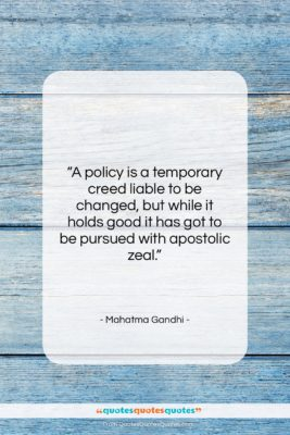 """Mahatma Gandhi quote: """"A policy is a temporary creed liable…""""- at QuotesQuotesQuotes.com"""