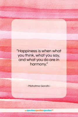 """Mahatma Gandhi quote: """"Happiness is when what you think, what…""""- at QuotesQuotesQuotes.com"""