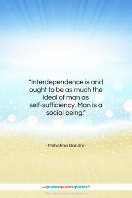 """Mahatma Gandhi quote: """"Interdependence is and ought to be as…""""- at QuotesQuotesQuotes.com"""
